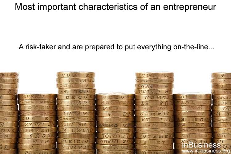 Most important characteristics of an entrepreneur - A risk-taker and are prepared to put everything on-the-line
