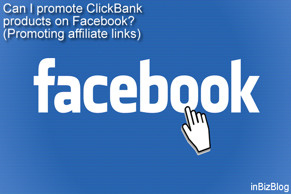 Can I promote ClickBank products on Facebook - Promoting affiliate links